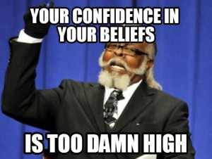Your confidence in your beliefs is too damn high!